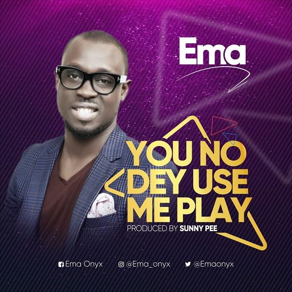 ema you no dey use me play